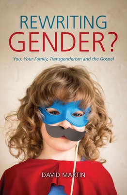 Image for Rewriting Gender?: You, Your Family, Transgenderism and the Gospel