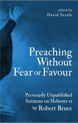 Image for Preaching Without Fear Or Favour: Previously Unpublished Sermons on Hebrews 11 by Robert Bruce