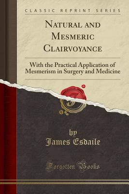 Natural and Mesmeric Clairvoyance: With the Practical Application of Mesmerism in Surgery and Medicine (Classic Reprint), Esdaile, James