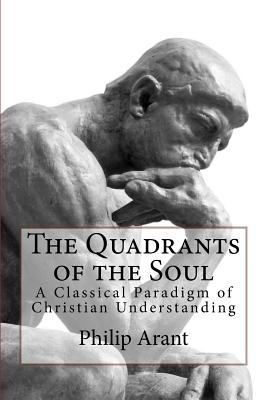 The Quadrants of the Soul: A Classical Paradigm of Christian Understanding, Philip Arant