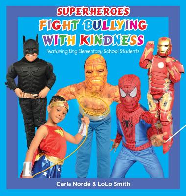 Superheroes Fight Bullying With Kindness: Featuring King Elementary School Students, Norde', Carla Andrea; Smith, LoLo