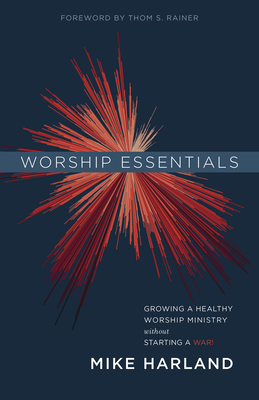 Image for Worship Essentials: Growing a Healthy Worship Ministry Without Starting a War!