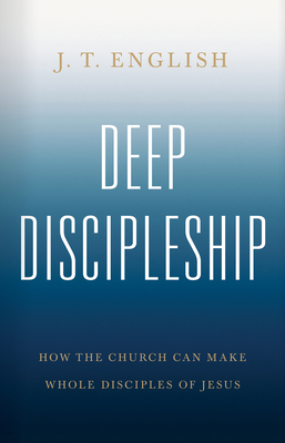 Image for Deep Discipleship: How the Church Can Make Whole Disciples of Jesus