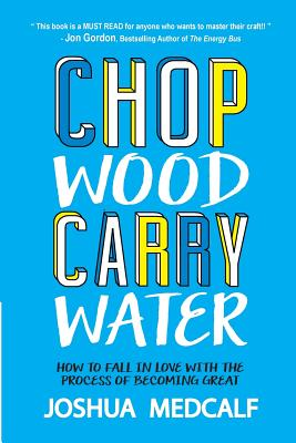 Image for Chop Wood Carry Water: How to Fall in Love with the Process of Becoming Great