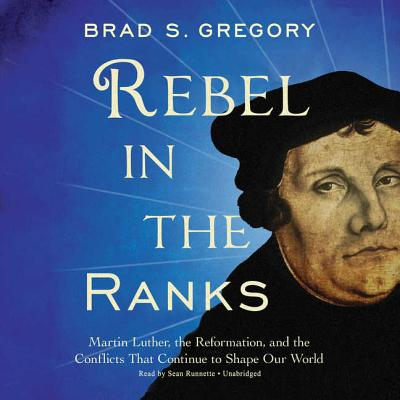 Rebel in the Ranks: Martin Luther, the Reformation, and the Conflicts That Continue to Shape Our World, Brad S. Gregory
