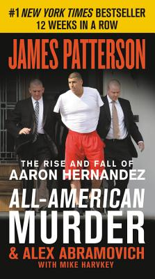 Image for All-American Murder: The Rise and Fall of Aaron Hernandez, the Superstar Whose Life Ended on Murderers' Row (James Patterson True Crime (1))