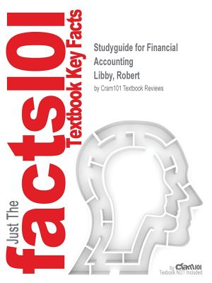 Studyguide for Financial Accounting by Libby, Robert, ISBN 9780077517076, Cram101 Textbook Reviews