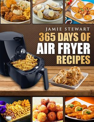 Image for 365 Days of Air Fryer Recipes: Quick and Easy Recipes to Fry, Bake and Grill with Your Air Fryer (Paleo, Vegan, Instant Meal, Pot, Clean Eating, Cookbook)