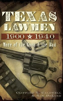Texas Lawmen, 1900-1940: More of the Good & the Bad, Caldwell, Clifford R; Delord, Ron