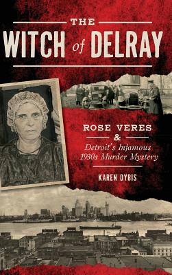 The Witch of Delray: Rose Veres & Detroit's Infamous 1930s Murder Mystery, Dybis, Karen