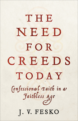 Image for The Need for Creeds Today: Confessional Faith in a Faithless Age