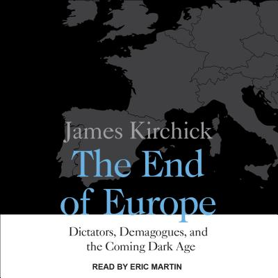 The End of Europe: Dictators, Demagogues, and the Coming Dark Age, Kirchick, James