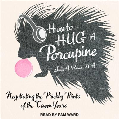 How to Hug a Porcupine: Negotiating the Prickly Points of the Tween Years, Ross M.A., Julie A.