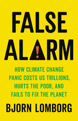 Image for FALSE ALARM: HOW CLIMATE CHANGE PANIC COSTS US TRILLIONS, HURTS THE POOR, AND FAILS TO FIX THE PLANT