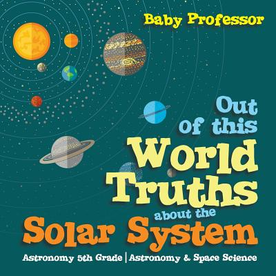 Out of this World Truths about the Solar System Astronomy 5th Grade | Astronomy & Space Science, Professor, Baby