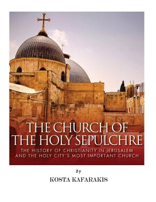 Image for The Church of the Holy Sepulchre: The History of Christianity in Jerusalem and the Holy City's Most Important Church