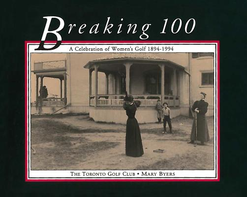 Breaking 100 : A Celebration of Women's Golf, 1894-1994, Byers, Mary