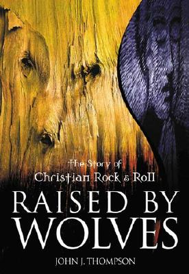 Image for Raised by Wolves: the Story of Christian Rock & Roll