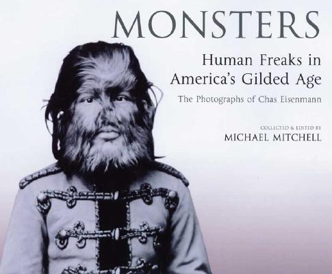 Monsters: Human Freaks in America's Gilded Age: The Photographs of Chas Eisenmann, Charles Eisenmann, Mike Mitchell