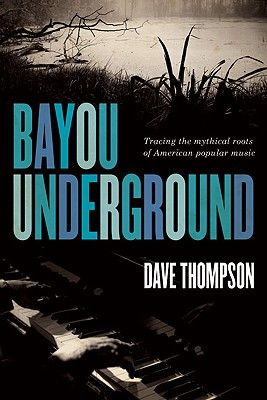 Bayou Underground: Tracing the Mythical Roots of American Popular Music, Thompson, Dave