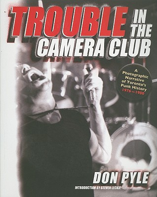 Image for Trouble in the Camera Club: A Photographic Narrative of Toronto's Punk History 1976-1980