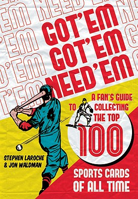 GOT 'EM GOT 'EM NEED 'EM A FAN'S GUIDE TO COLLECTING THE TOP 100 SPORTS CARDS OF ALL TIME, LAROCHE & WALDMAN