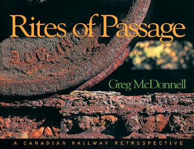Rites of Passage: A Canadian Railway Retrospective., McDONNELL, Greg