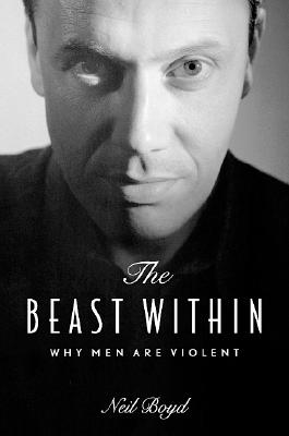 The Beast Within: Why Men Are Violent, Boyd, Neil