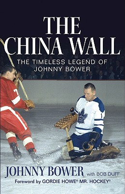 The China Wall: The Timeless Legend of Johnny Bower, BOWER, Johnny; DUFF, Bob