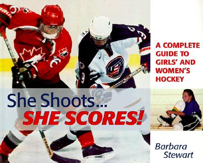 She Shoots... She Scores: A Complete Guide to Girl's and Women's Hockey, Barbara Stewart