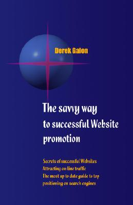 The Savvy Way to Successful Website Promotion: Secrets of Successful Websites, Attracting On-Line Traffic, the Most Up to Date Guide to Top Positioning on Search Engines, Galon, Derek