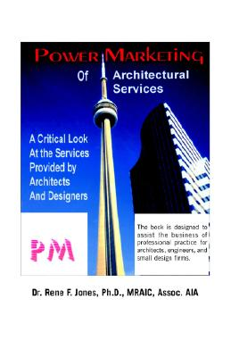 Power Marketing of Architectural Services: A Critical Look at the Services Provided by Architects and Designers, Dr. Rene F. Jones Ph.D. MRAIC Assoc. AIA