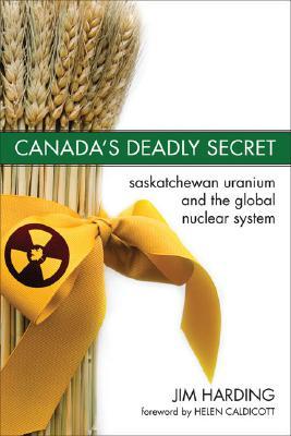 Canada's Deadly Secret: Saskatchewan Uranium and the Global Nuclear System, Harding, Jim