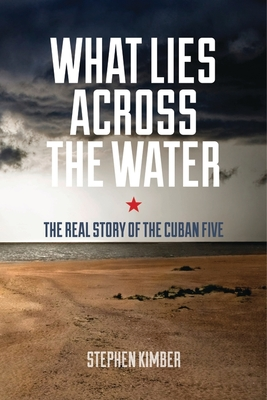Image for What Lies Across the Water : The Real Story of the Cuban Five