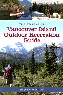 The Essential Vancouver Island Outdoor Recreation Guide, Kimantas, John