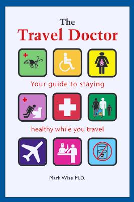 The Travel Doctor: Your guide to staying healthy while you travel, Mark Wise MD