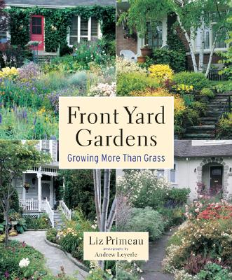 Front Yard Gardens: Growing More Than Grass, Primeau, Liz