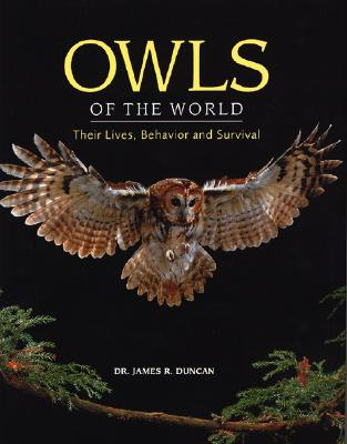 Owls of the World: Their Lives, Behavior and Survival, Duncan PhD, James