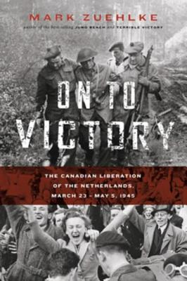 Image for On to Victory : the Canadian Liberation of the Netherlands, March 23 - May 5, 1945