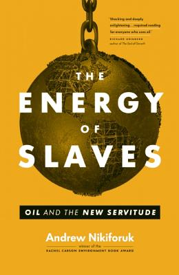The Energy of Slaves: Oil and the New Servitude, Nikiforuk, Andrew