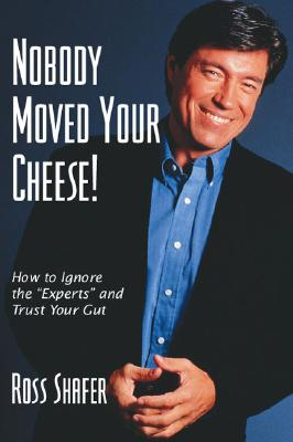 """Nobody Moved Your Cheese : How to Ignore """"Experts"""" and Trust Your Gut, Shafer, Ross"""