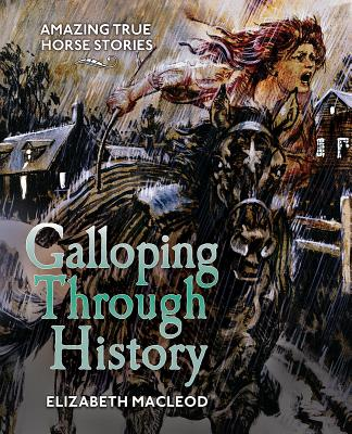 Galloping Through History: Amazing True Horse Stories, Elizabeth McLeod