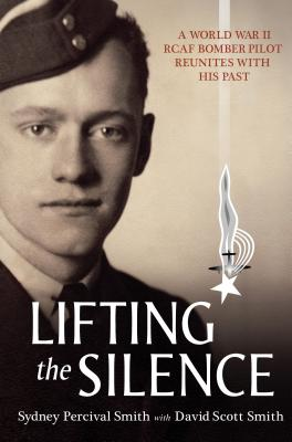 Lifting the Silence : a World War II RCAF Bomber Pilot Reunites with his Past, SMITH, Sydney Percival; SMITH, David Scott