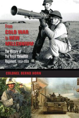 From Cold War to New Millennium: The History of The Royal Canadian Regiment, 1953?2008, HORD, Colonel Bernd