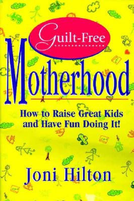 Guilt-Free Motherhood: How to Raise Great Kids & Have Fun Doing It, JONI HILTON