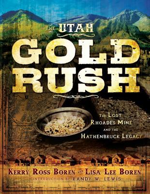 The Utah Gold Rush: The Lost Rhoades Mine and the Hathenbruck Legacy, KERRY ROSS BOREN, LISA LEE BOREN, RANDY W. LEWIS