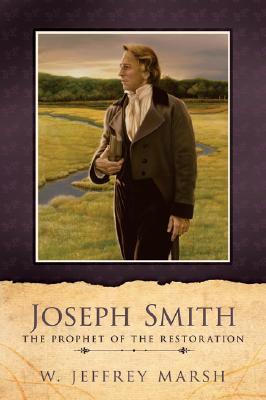 Joseph Smith: Prophet of the Restoration, W. JEFFREY MARSH, JEFFREY MARSH