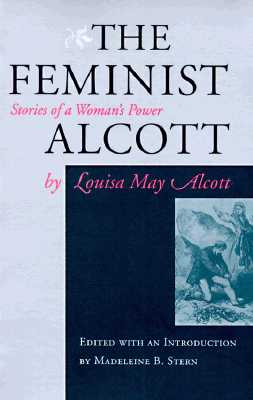 Image for FEMINIST ALCOTT, THE STORIES OF A WOMAN'S POWER