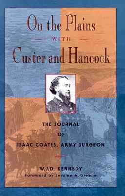 On the Plains With Custer and Hancock: The Journal of Isaac Coates, Army Surgeon, Isaac Taylor Coates, William J. Kennedy