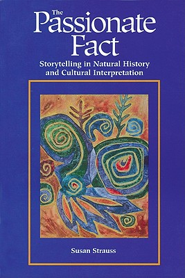 The Passionate Fact: Storytelling in Natural History and Cultural Interpretation (Environmental Communication), Susan Strauss